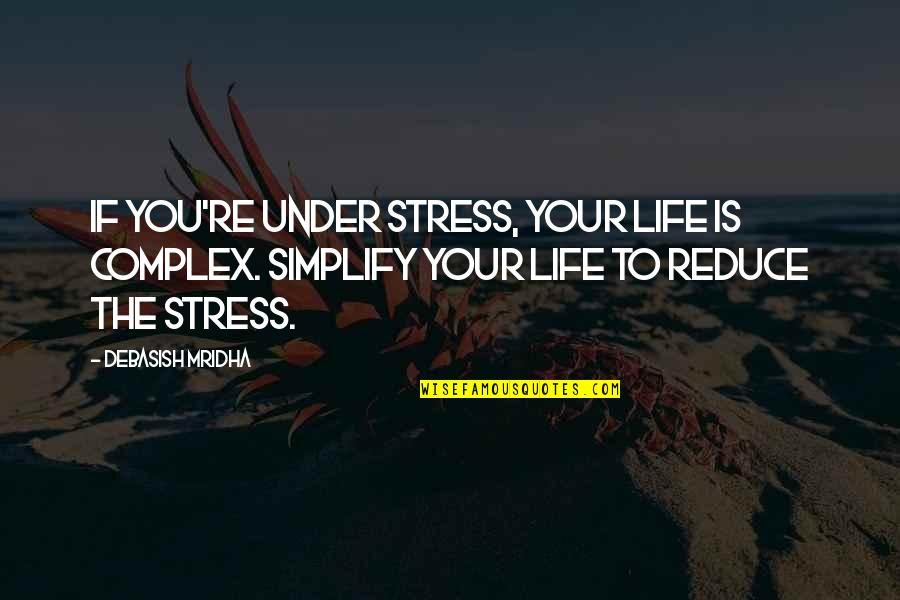 Stress Reduce Quotes By Debasish Mridha: If you're under stress, your life is complex.