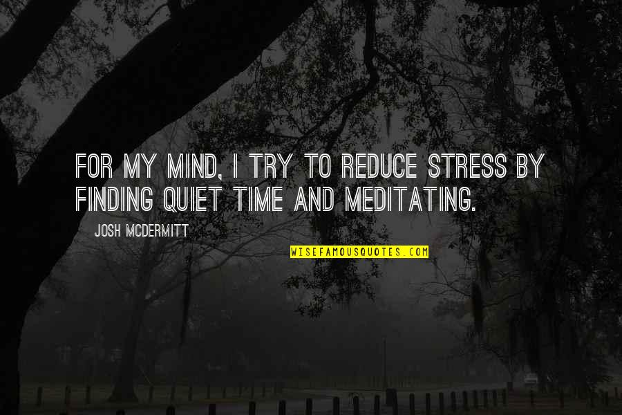 Stress Reduce Quotes By Josh McDermitt: For my mind, I try to reduce stress