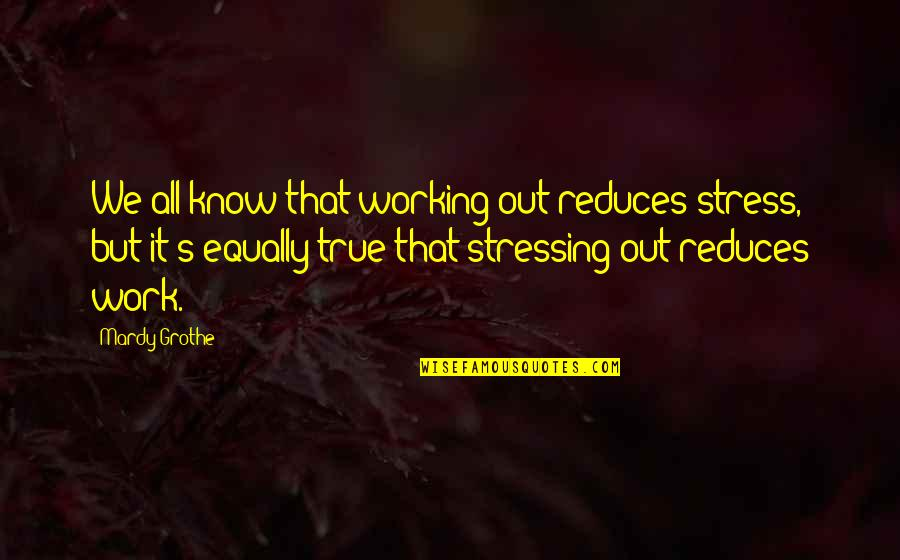 Stress Reduce Quotes By Mardy Grothe: We all know that working out reduces stress,