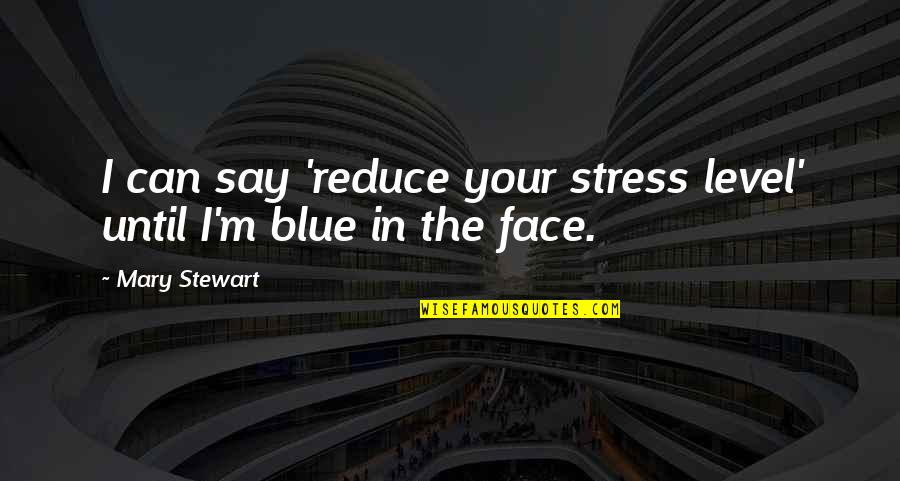 Stress Reduce Quotes By Mary Stewart: I can say 'reduce your stress level' until