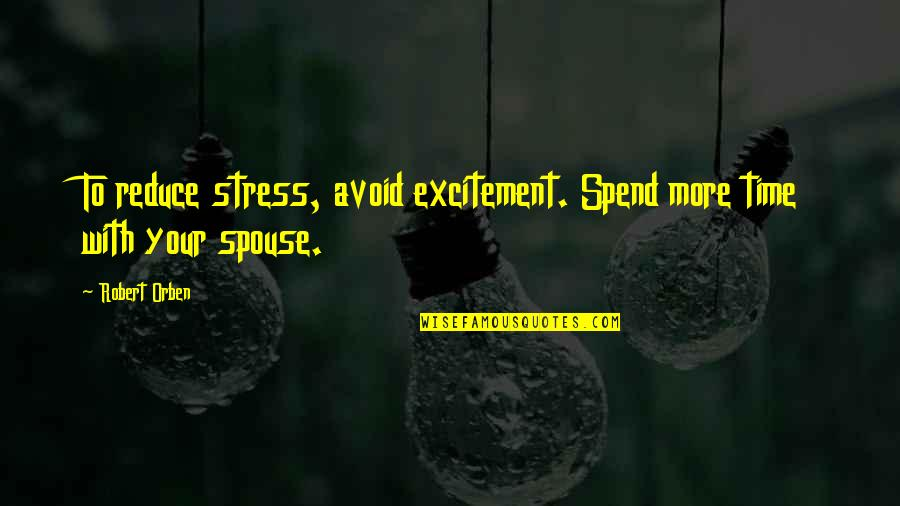 Stress Reduce Quotes By Robert Orben: To reduce stress, avoid excitement. Spend more time