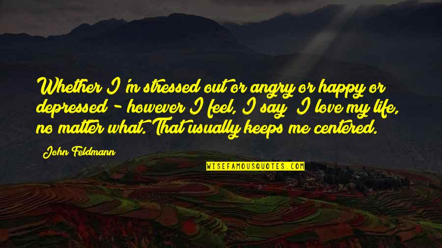 Stressed Out And Depressed Quotes By John Feldmann: Whether I'm stressed out or angry or happy