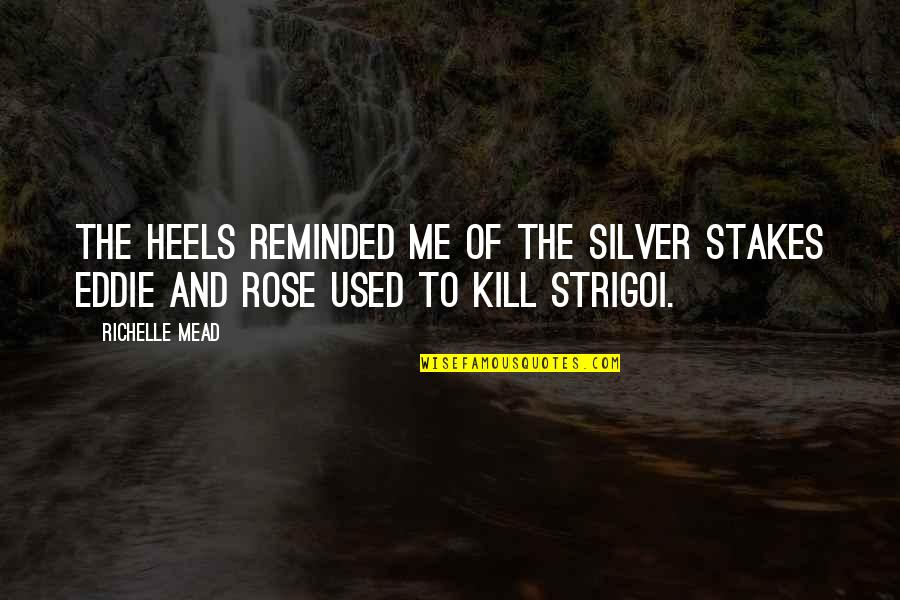 Strigoi Quotes By Richelle Mead: The heels reminded me of the silver stakes
