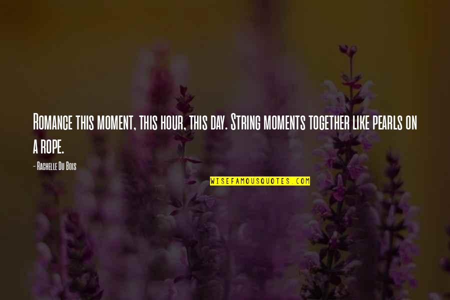 String Of Pearls Quotes By Rachelle Du Bois: Romance this moment, this hour, this day. String