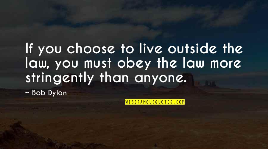 Stringently Quotes By Bob Dylan: If you choose to live outside the law,