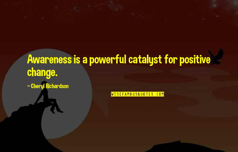 Stringstream Quotes By Cheryl Richardson: Awareness is a powerful catalyst for positive change.