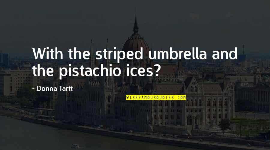 Striped Quotes By Donna Tartt: With the striped umbrella and the pistachio ices?