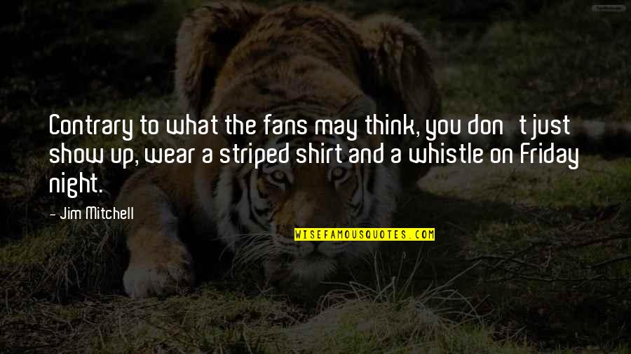 Striped Quotes By Jim Mitchell: Contrary to what the fans may think, you