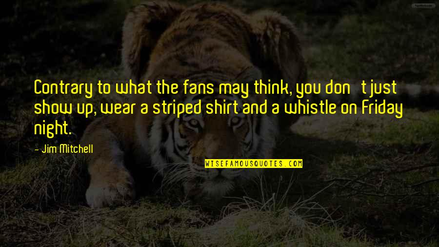 Striped Shirt Quotes By Jim Mitchell: Contrary to what the fans may think, you