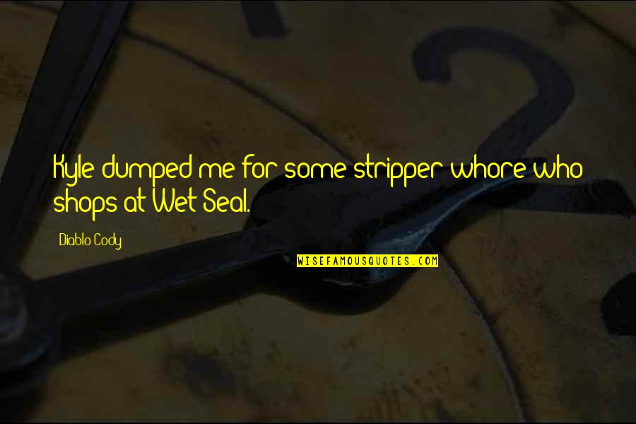Stripper Quotes By Diablo Cody: Kyle dumped me for some stripper whore who