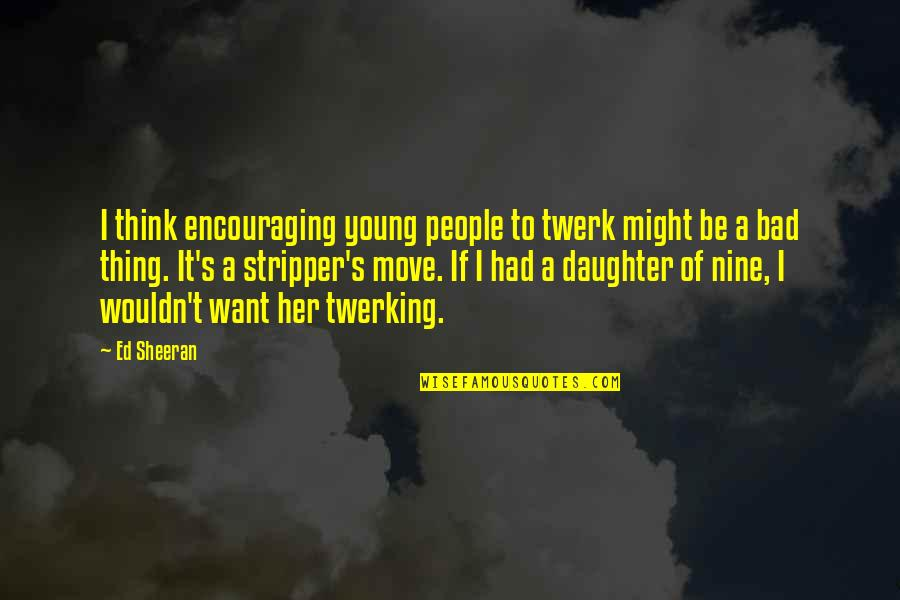 Stripper Quotes By Ed Sheeran: I think encouraging young people to twerk might