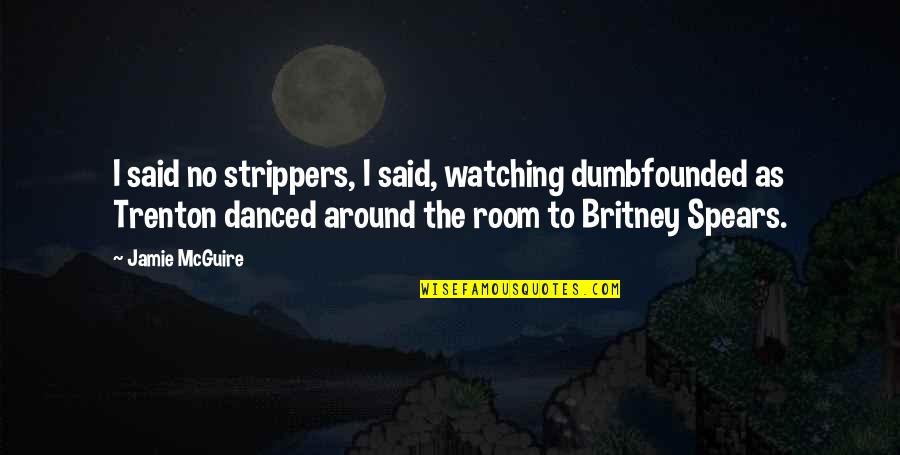 Strippers Quotes By Jamie McGuire: I said no strippers, I said, watching dumbfounded