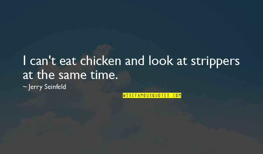 Strippers Quotes By Jerry Seinfeld: I can't eat chicken and look at strippers