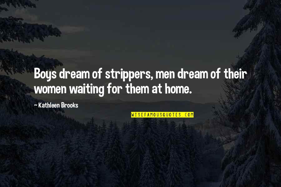 Strippers Quotes By Kathleen Brooks: Boys dream of strippers, men dream of their