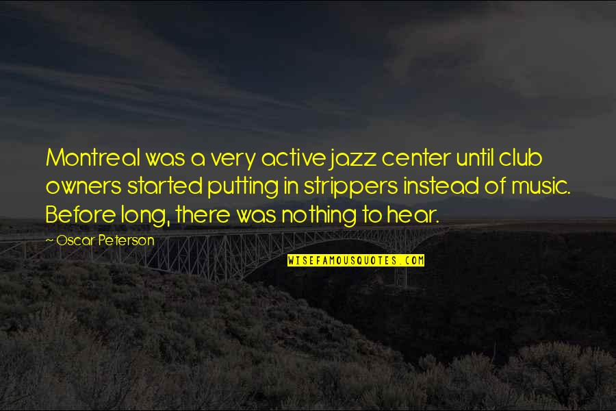 Strippers Quotes By Oscar Peterson: Montreal was a very active jazz center until