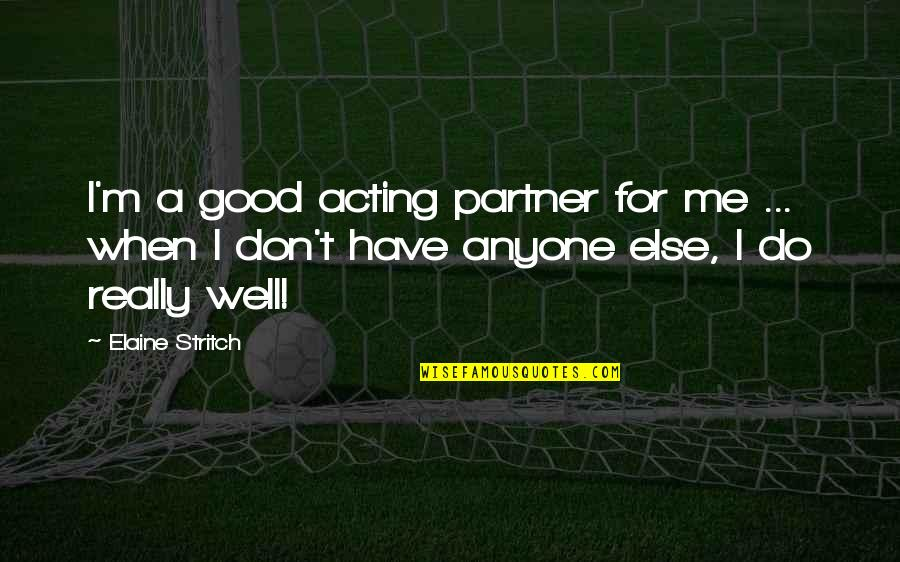 Stritch Quotes By Elaine Stritch: I'm a good acting partner for me ...