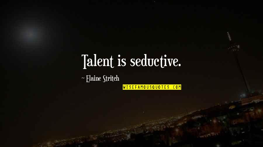 Stritch Quotes By Elaine Stritch: Talent is seductive.