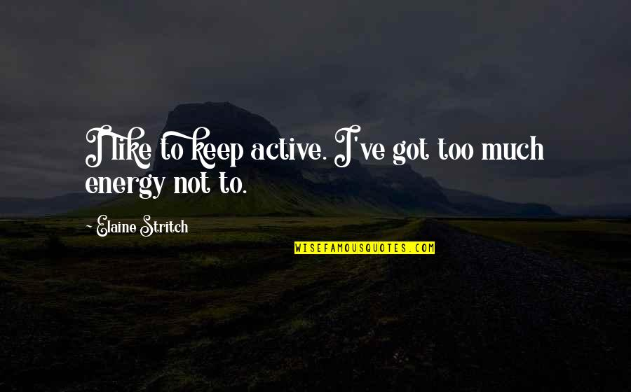 Stritch Quotes By Elaine Stritch: I like to keep active. I've got too