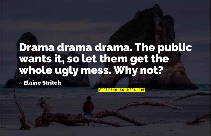 Stritch Quotes By Elaine Stritch: Drama drama drama. The public wants it, so
