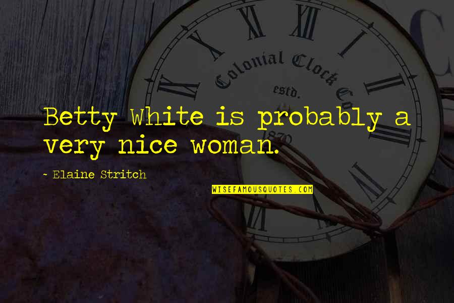 Stritch Quotes By Elaine Stritch: Betty White is probably a very nice woman.
