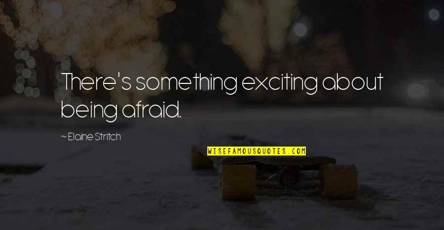 Stritch Quotes By Elaine Stritch: There's something exciting about being afraid.