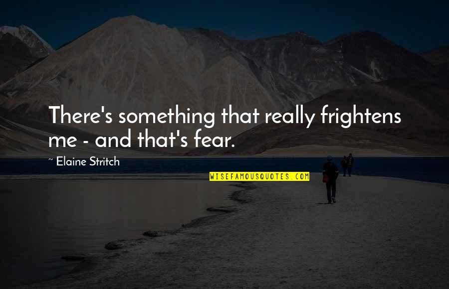 Stritch Quotes By Elaine Stritch: There's something that really frightens me - and