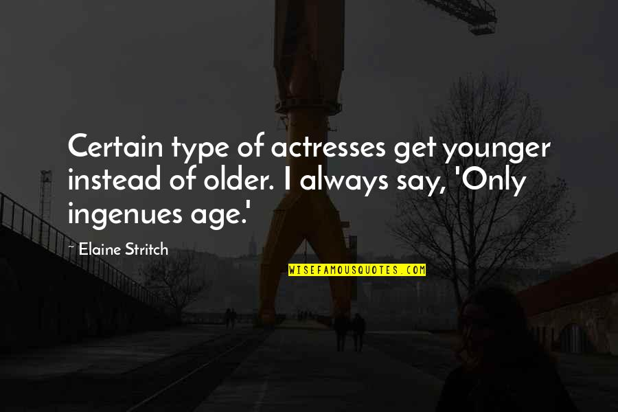 Stritch Quotes By Elaine Stritch: Certain type of actresses get younger instead of