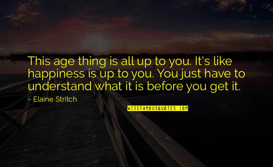 Stritch Quotes By Elaine Stritch: This age thing is all up to you.