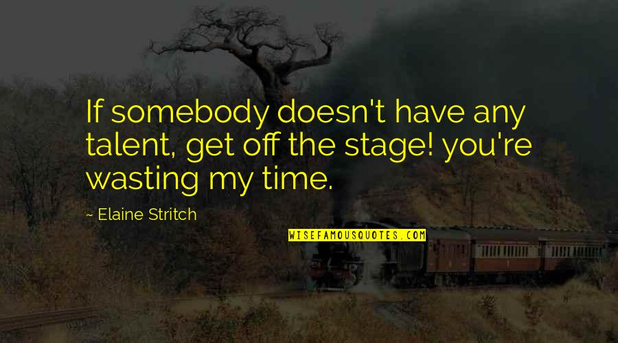 Stritch Quotes By Elaine Stritch: If somebody doesn't have any talent, get off