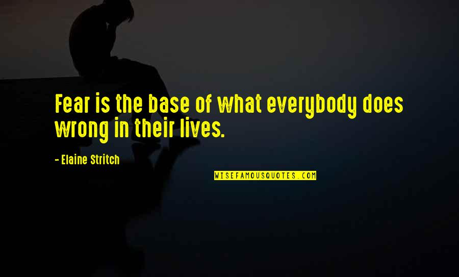 Stritch Quotes By Elaine Stritch: Fear is the base of what everybody does