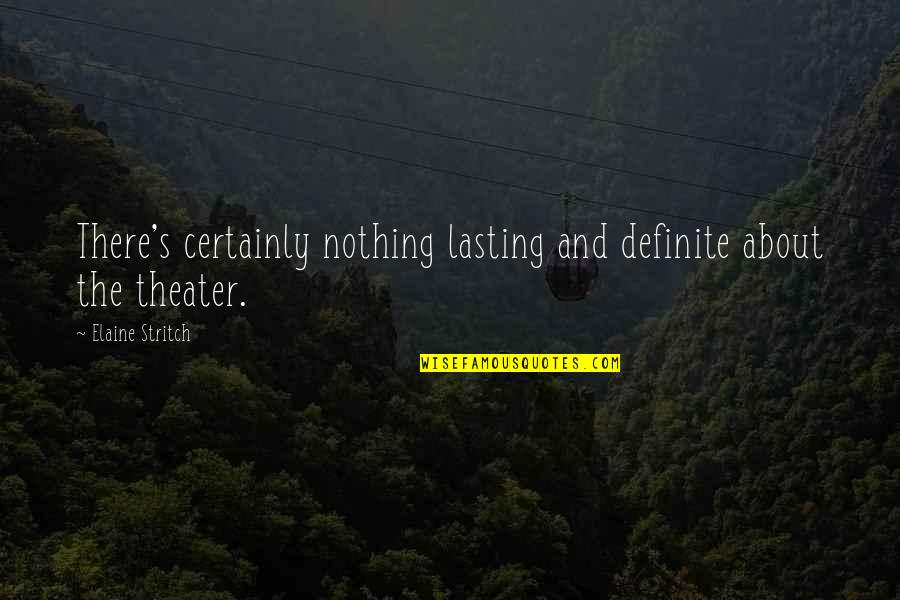 Stritch Quotes By Elaine Stritch: There's certainly nothing lasting and definite about the