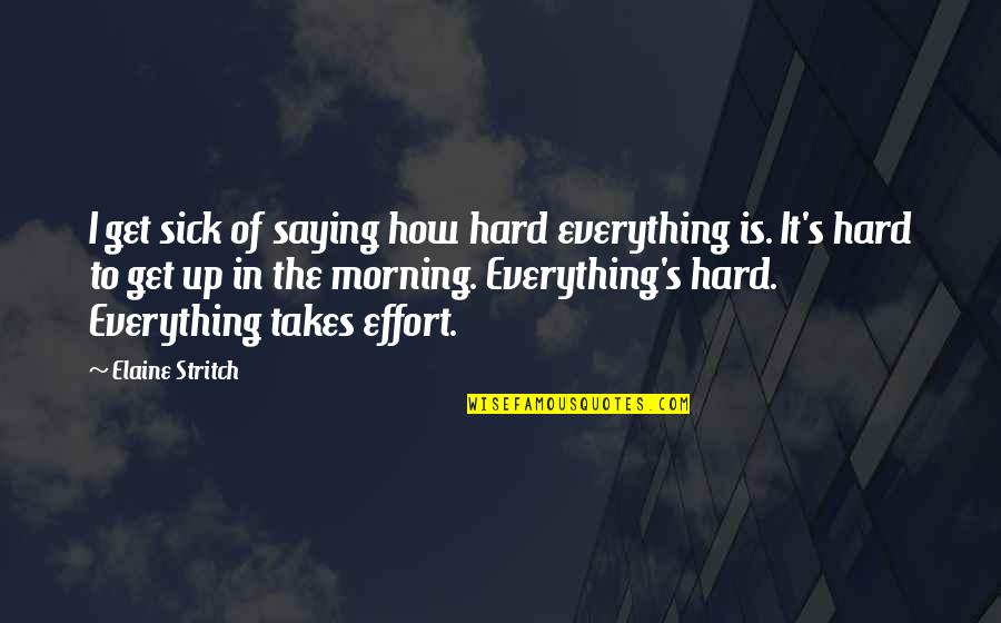 Stritch Quotes By Elaine Stritch: I get sick of saying how hard everything