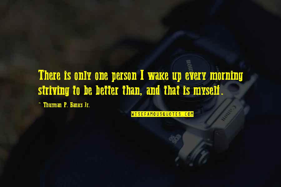Striving To Be A Better Person Quotes By Thurman P. Banks Jr.: There is only one person I wake up