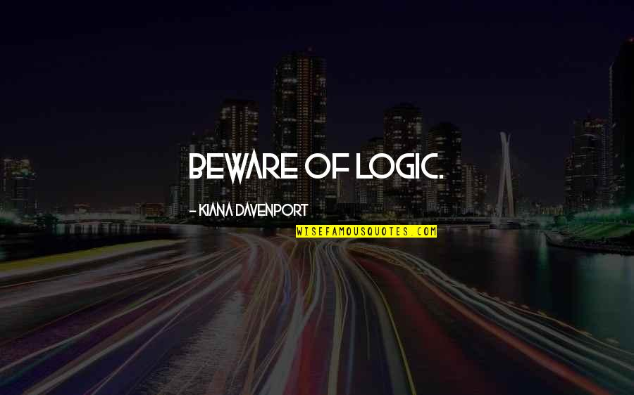 Striving To Be Successful Quotes By Kiana Davenport: Beware of logic.