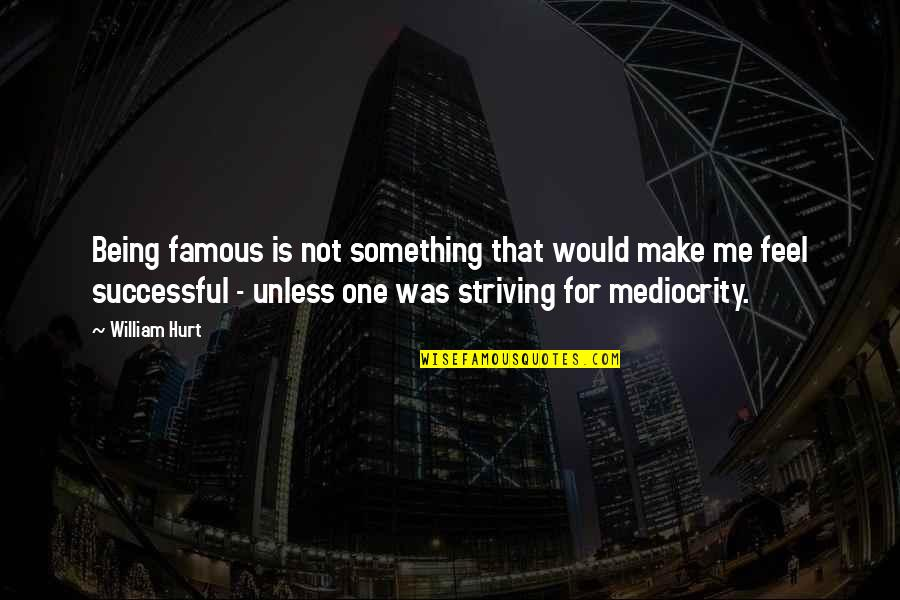 Striving To Be Successful Quotes By William Hurt: Being famous is not something that would make