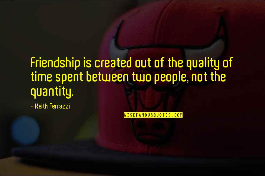 Strobe Talbott Quotes By Keith Ferrazzi: Friendship is created out of the quality of