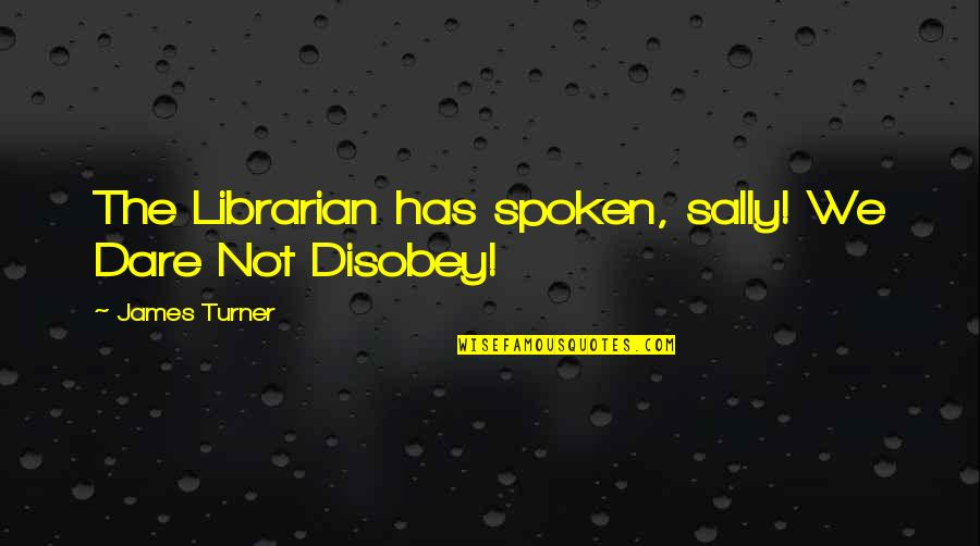 Stroboscopically Quotes By James Turner: The Librarian has spoken, sally! We Dare Not