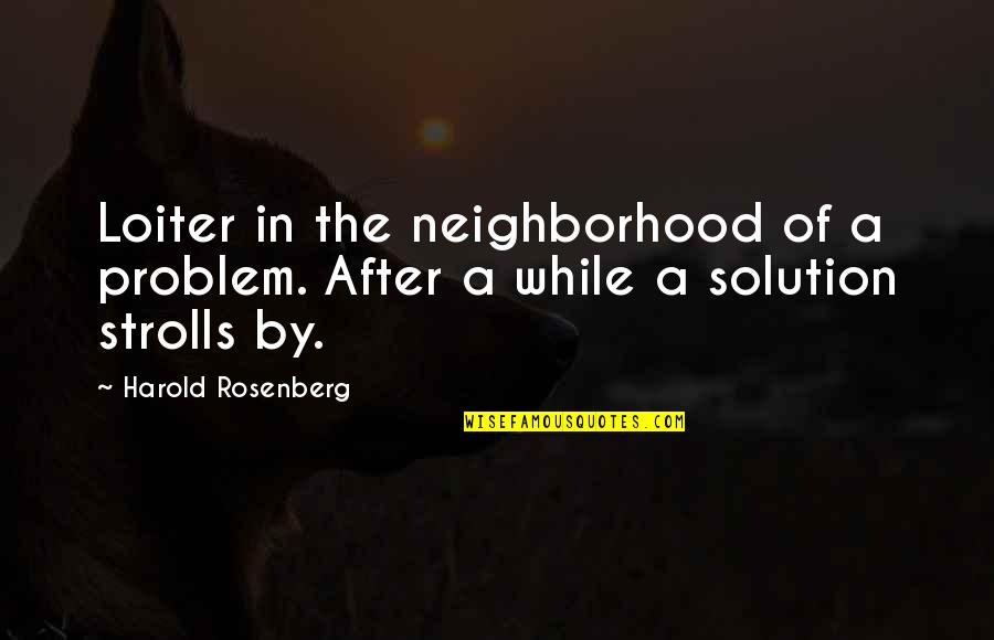 Strolls Quotes By Harold Rosenberg: Loiter in the neighborhood of a problem. After