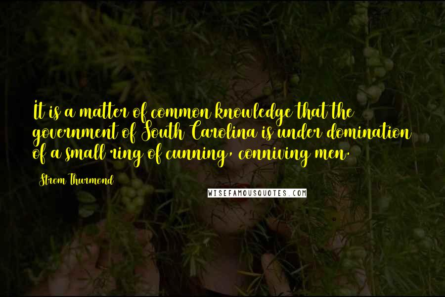 Strom Thurmond quotes: It is a matter of common knowledge that the government of South Carolina is under domination of a small ring of cunning, conniving men.