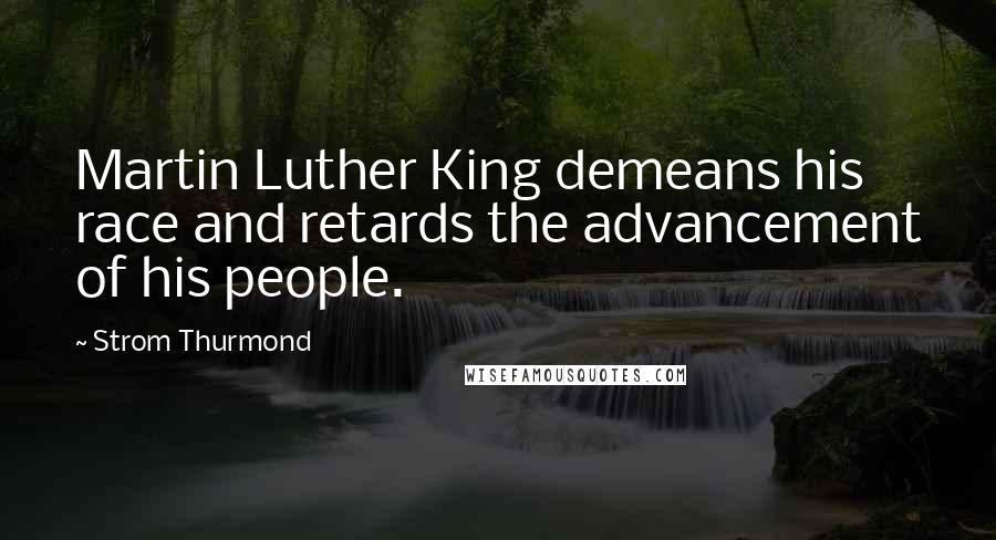 Strom Thurmond quotes: Martin Luther King demeans his race and retards the advancement of his people.