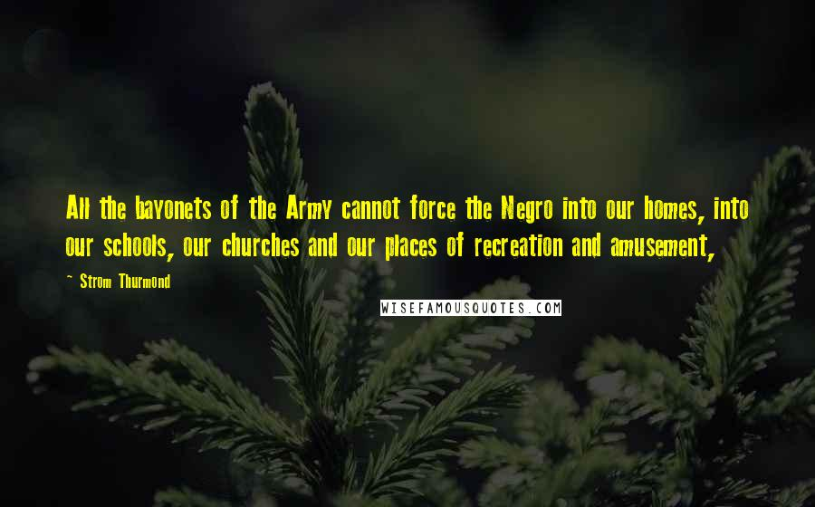 Strom Thurmond quotes: All the bayonets of the Army cannot force the Negro into our homes, into our schools, our churches and our places of recreation and amusement,