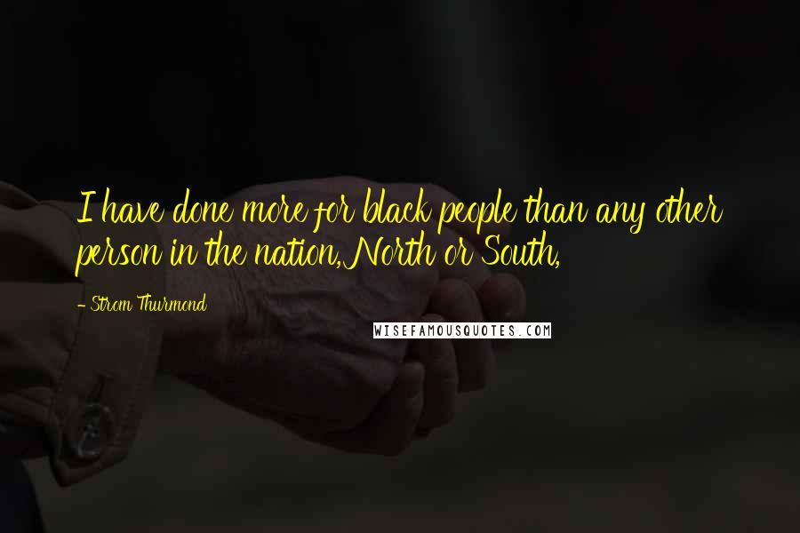 Strom Thurmond quotes: I have done more for black people than any other person in the nation, North or South,
