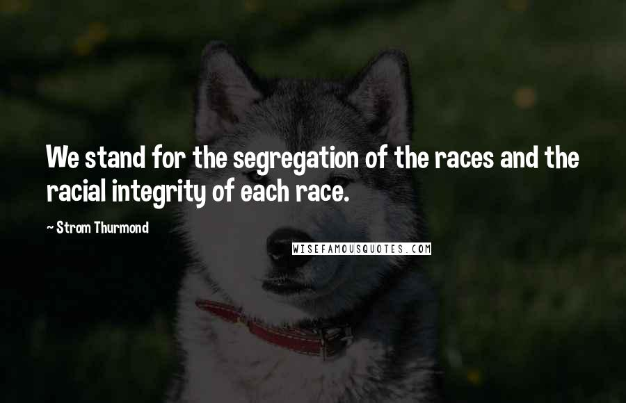 Strom Thurmond quotes: We stand for the segregation of the races and the racial integrity of each race.