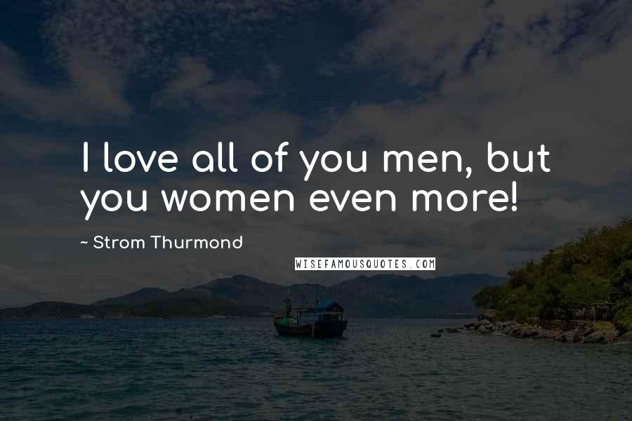 Strom Thurmond quotes: I love all of you men, but you women even more!