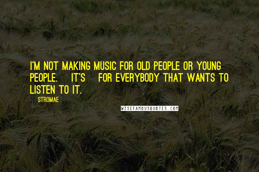 Stromae quotes: I'm not making music for old people or young people. [It's] for everybody that wants to listen to it.