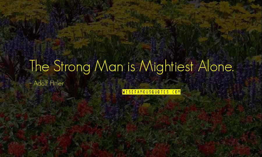 Strong And Alone Quotes By Adolf Hitler: The Strong Man is Mightiest Alone.