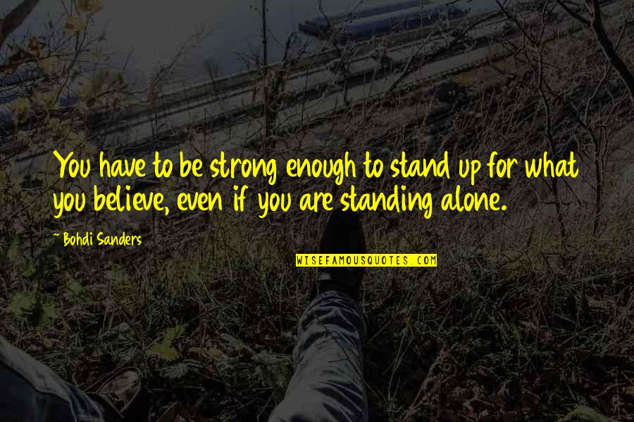 Strong And Alone Quotes By Bohdi Sanders: You have to be strong enough to stand