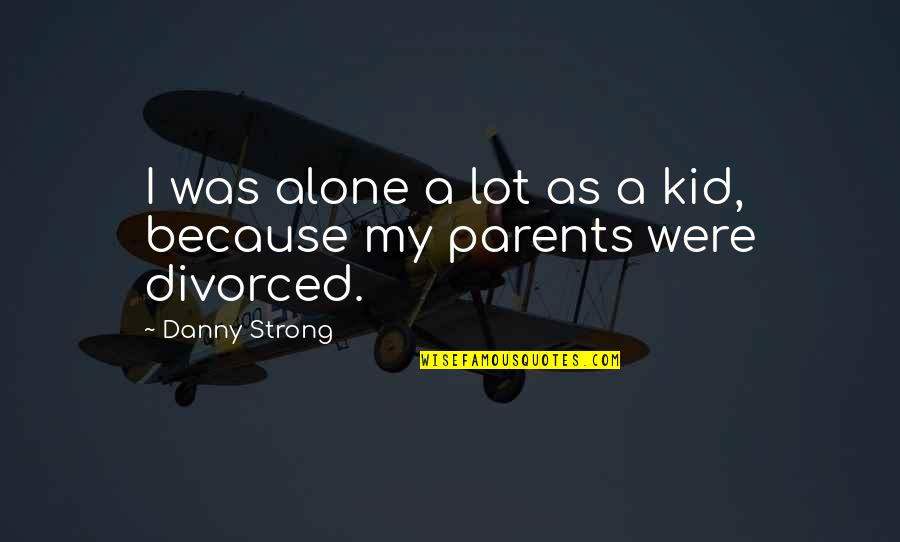Strong And Alone Quotes By Danny Strong: I was alone a lot as a kid,