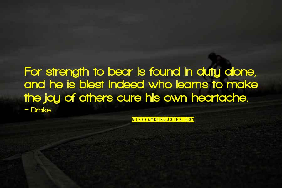 Strong And Alone Quotes By Drake: For strength to bear is found in duty