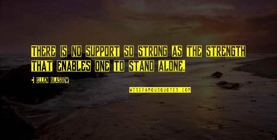 Strong And Alone Quotes By Ellen Glasgow: There is no support so strong as the
